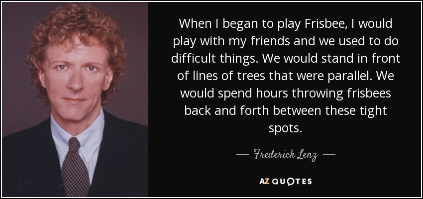 When I began to play Frisbee, I would play with my friends and we used to do difficult things. We would stand in front of lines of trees that were parallel. We would spend hours throwing frisbees back and forth between these tight spots. - Frederick Lenz