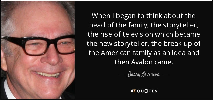 When I began to think about the head of the family, the storyteller, the rise of television which became the new storyteller, the break-up of the American family as an idea and then Avalon came. - Barry Levinson