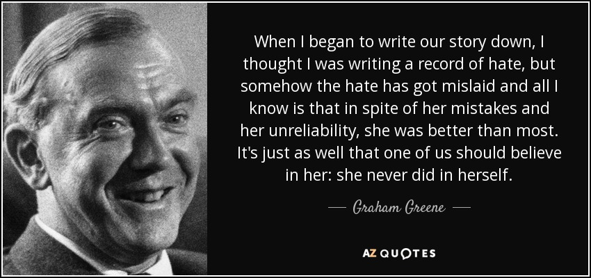 When I began to write our story down, I thought I was writing a record of hate, but somehow the hate has got mislaid and all I know is that in spite of her mistakes and her unreliability, she was better than most. It's just as well that one of us should believe in her: she never did in herself. - Graham Greene