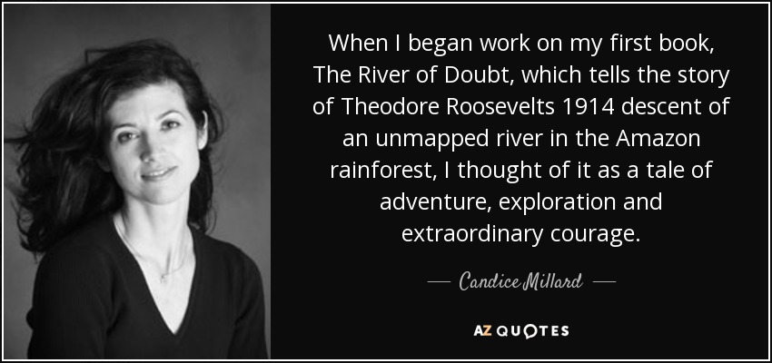 When I began work on my first book, The River of Doubt, which tells the story of Theodore Roosevelts 1914 descent of an unmapped river in the Amazon rainforest, I thought of it as a tale of adventure, exploration and extraordinary courage. - Candice Millard