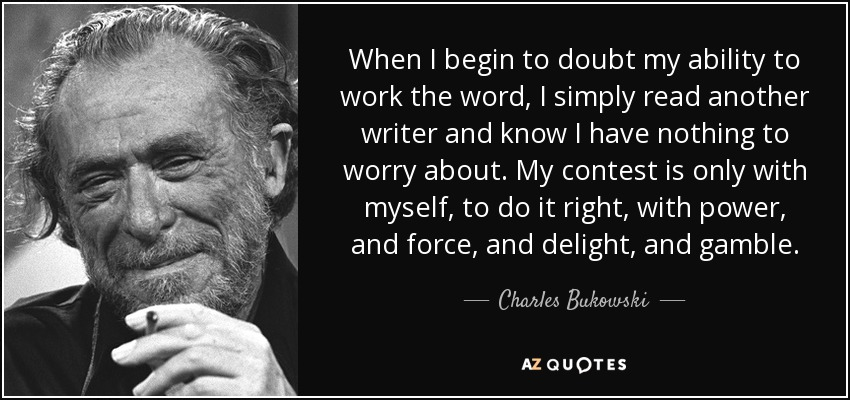 When I begin to doubt my ability to work the word, I simply read another writer and know I have nothing to worry about. My contest is only with myself, to do it right, with power, and force, and delight, and gamble. - Charles Bukowski
