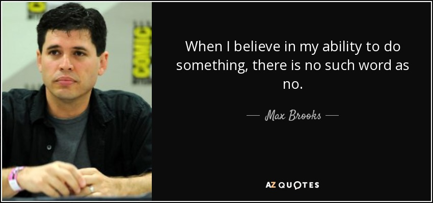When I believe in my ability to do something, there is no such word as no. - Max Brooks