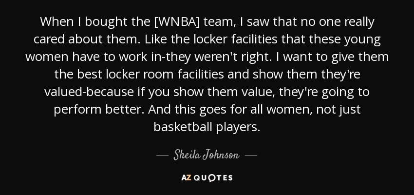 When I bought the [WNBA] team, I saw that no one really cared about them. Like the locker facilities that these young women have to work in-they weren't right. I want to give them the best locker room facilities and show them they're valued-because if you show them value, they're going to perform better. And this goes for all women, not just basketball players. - Sheila Johnson