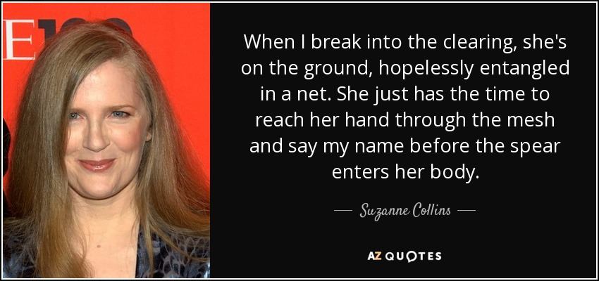 When I break into the clearing, she's on the ground, hopelessly entangled in a net. She just has the time to reach her hand through the mesh and say my name before the spear enters her body. - Suzanne Collins