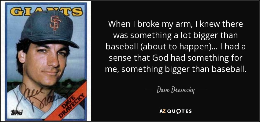 When I broke my arm, I knew there was something a lot bigger than baseball (about to happen) ... I had a sense that God had something for me, something bigger than baseball. - Dave Dravecky