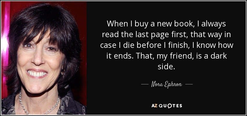 When I buy a new book, I always read the last page first, that way in case I die before I finish, I know how it ends. That, my friend, is a dark side. - Nora Ephron