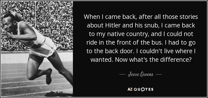 When I came back, after all those stories about Hitler and his snub, I came back to my native country, and I could not ride in the front of the bus. I had to go to the back door. I couldn't live where I wanted. Now what's the difference? - Jesse Owens