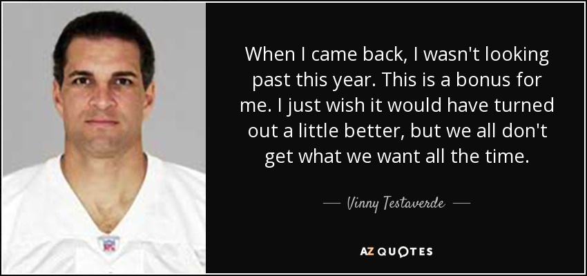 When I came back, I wasn't looking past this year. This is a bonus for me. I just wish it would have turned out a little better, but we all don't get what we want all the time. - Vinny Testaverde