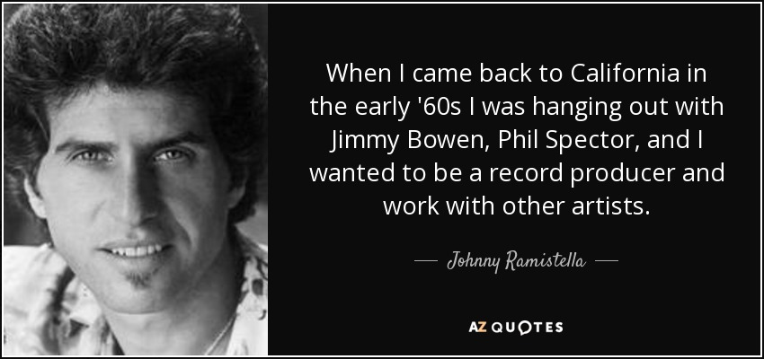 When I came back to California in the early '60s I was hanging out with Jimmy Bowen, Phil Spector, and I wanted to be a record producer and work with other artists. - Johnny Ramistella