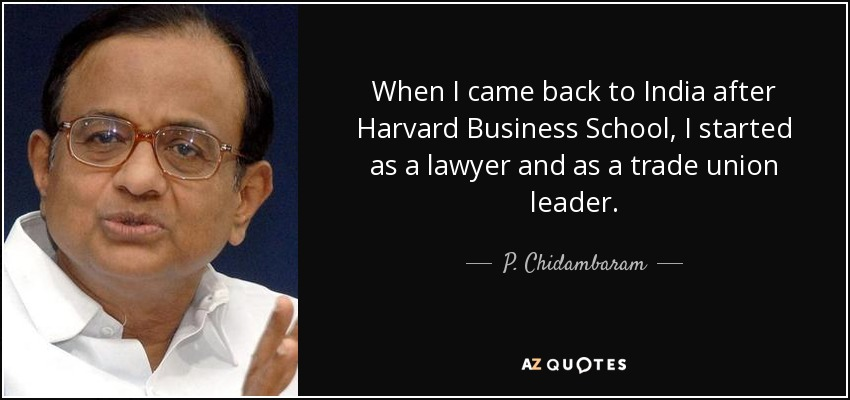 When I came back to India after Harvard Business School, I started as a lawyer and as a trade union leader. - P. Chidambaram