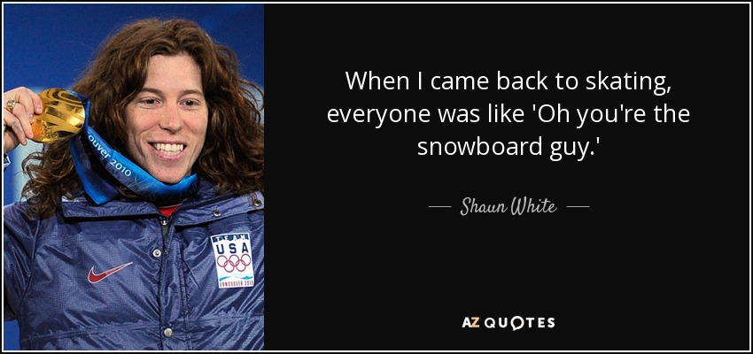 When I came back to skating, everyone was like 'Oh you're the snowboard guy.' - Shaun White