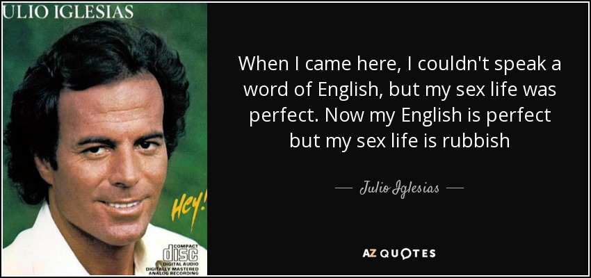 When I came here, I couldn't speak a word of English, but my sex life was perfect. Now my English is perfect but my sex life is rubbish - Julio Iglesias