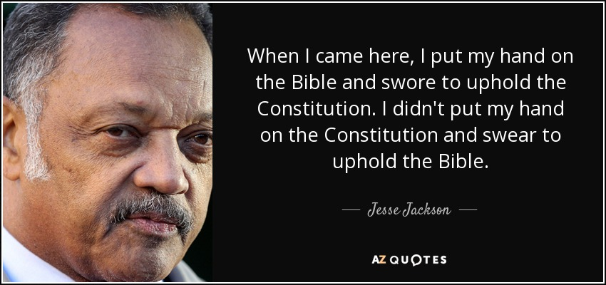 When I came here, I put my hand on the Bible and swore to uphold the Constitution. I didn't put my hand on the Constitution and swear to uphold the Bible. - Jesse Jackson
