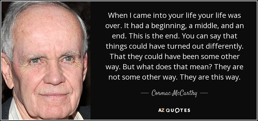 When I came into your life your life was over. It had a beginning, a middle, and an end. This is the end. You can say that things could have turned out differently. That they could have been some other way. But what does that mean? They are not some other way. They are this way. - Cormac McCarthy