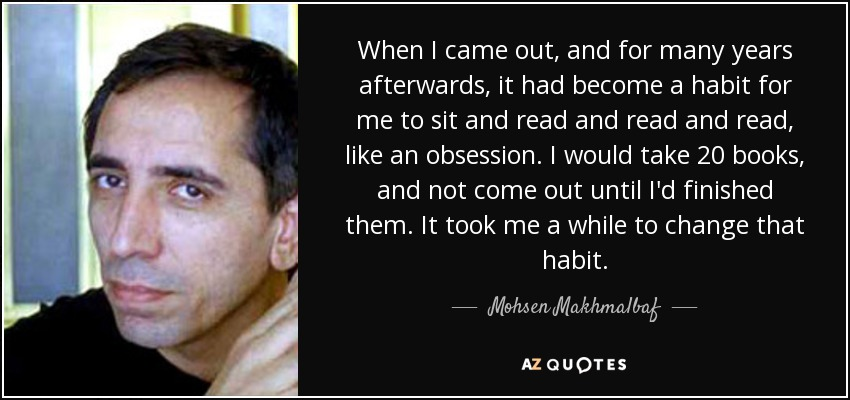 When I came out, and for many years afterwards, it had become a habit for me to sit and read and read and read, like an obsession. I would take 20 books, and not come out until I'd finished them. It took me a while to change that habit. - Mohsen Makhmalbaf
