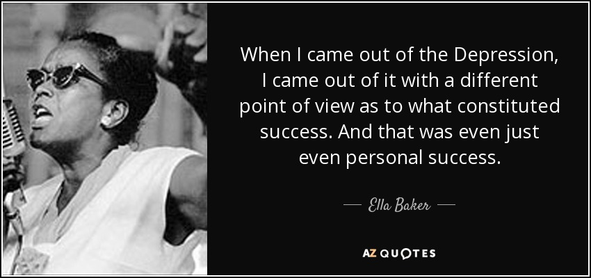 When I came out of the Depression, I came out of it with a different point of view as to what constituted success. And that was even just even personal success. - Ella Baker
