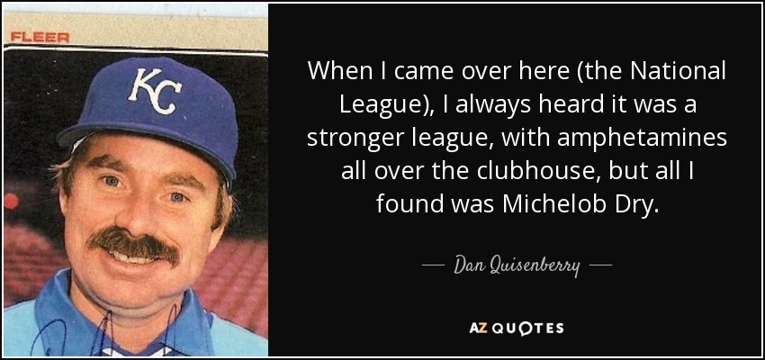 When I came over here (the National League), I always heard it was a stronger league, with amphetamines all over the clubhouse, but all I found was Michelob Dry. - Dan Quisenberry