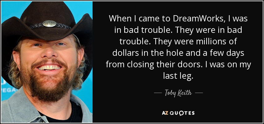 When I came to DreamWorks, I was in bad trouble. They were in bad trouble. They were millions of dollars in the hole and a few days from closing their doors. I was on my last leg. - Toby Keith