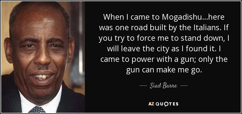When I came to Mogadishu...here was one road built by the Italians. If you try to force me to stand down, I will leave the city as I found it. I came to power with a gun; only the gun can make me go. - Siad Barre