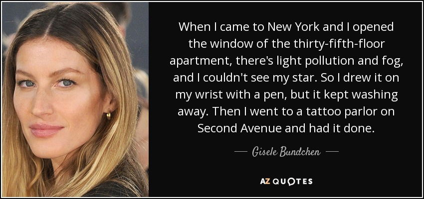 When I came to New York and I opened the window of the thirty-fifth-floor apartment, there's light pollution and fog, and I couldn't see my star. So I drew it on my wrist with a pen, but it kept washing away. Then I went to a tattoo parlor on Second Avenue and had it done. - Gisele Bundchen