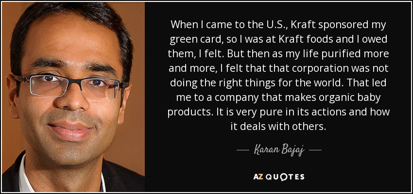 When I came to the U.S., Kraft sponsored my green card, so I was at Kraft foods and I owed them, I felt. But then as my life purified more and more, I felt that that corporation was not doing the right things for the world. That led me to a company that makes organic baby products. It is very pure in its actions and how it deals with others. - Karan Bajaj