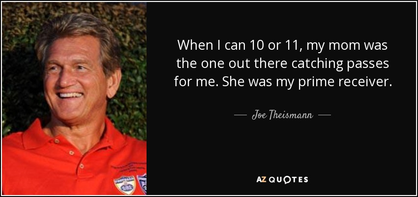 When I can 10 or 11, my mom was the one out there catching passes for me. She was my prime receiver. - Joe Theismann