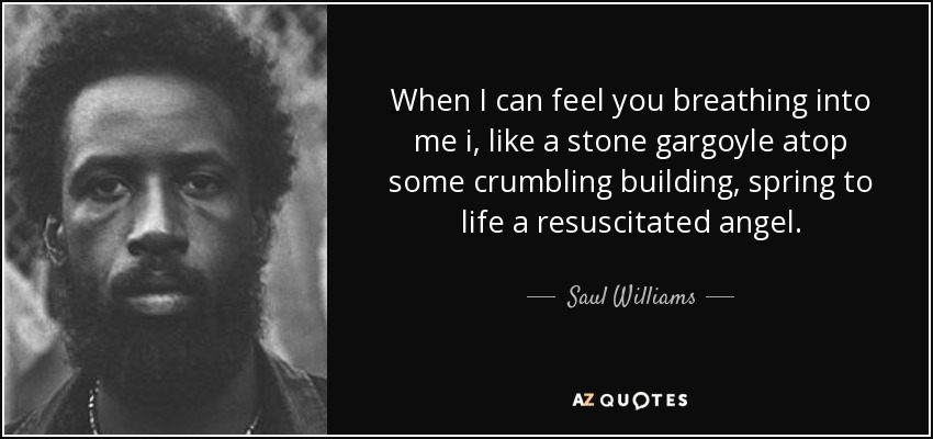 When I can feel you breathing into me i, like a stone gargoyle atop some crumbling building, spring to life a resuscitated angel. - Saul Williams