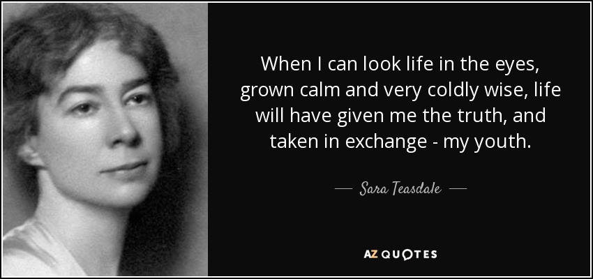 When I can look life in the eyes, grown calm and very coldly wise, life will have given me the truth, and taken in exchange - my youth. - Sara Teasdale