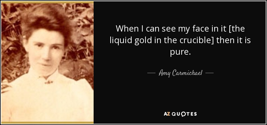 Amy Carmichael Quote When I Can See My Face In It [the Liquid Magnificent The Crucible Quotes