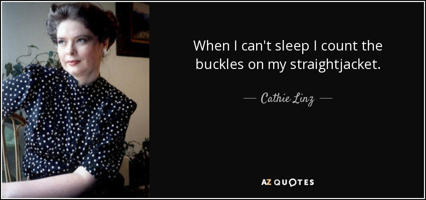 When I can't sleep I count the buckles on my straightjacket. - Cathie Linz