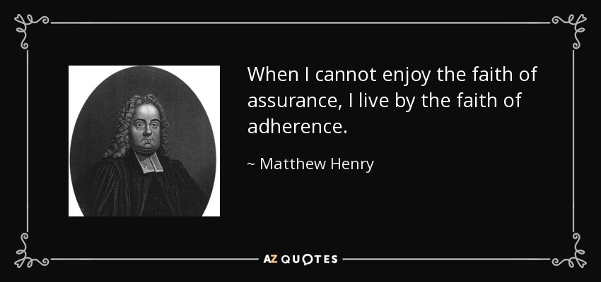 When I cannot enjoy the faith of assurance, I live by the faith of adherence. - Matthew Henry