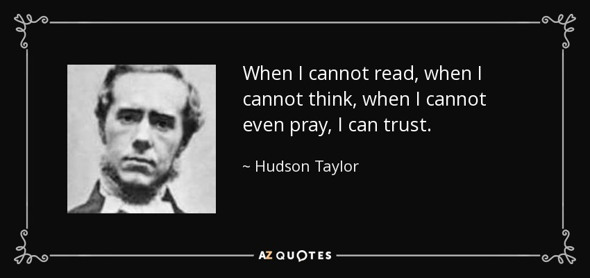 When I cannot read, when I cannot think, when I cannot even pray, I can trust. - Hudson Taylor