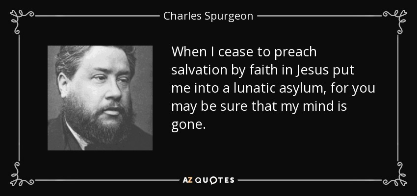 When I cease to preach salvation by faith in Jesus put me into a lunatic asylum, for you may be sure that my mind is gone. - Charles Spurgeon