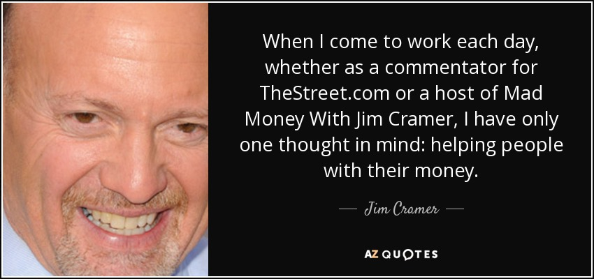 When I come to work each day, whether as a commentator for TheStreet.com or a host of Mad Money With Jim Cramer, I have only one thought in mind: helping people with their money. - Jim Cramer