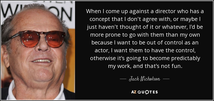 When I come up against a director who has a concept that I don't agree with, or maybe I just haven't thought of it or whatever, I'd be more prone to go with them than my own because I want to be out of control as an actor, I want them to have the control, otherwise it's going to become predictably my work, and that's not fun. - Jack Nicholson