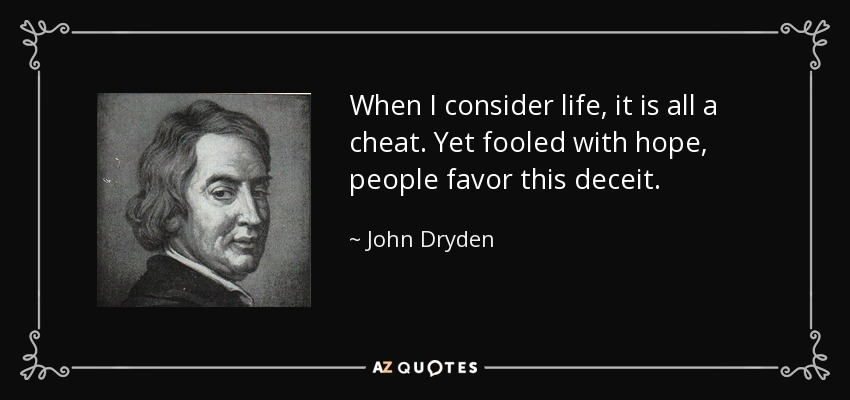 When I consider life, it is all a cheat. Yet fooled with hope, people favor this deceit. - John Dryden