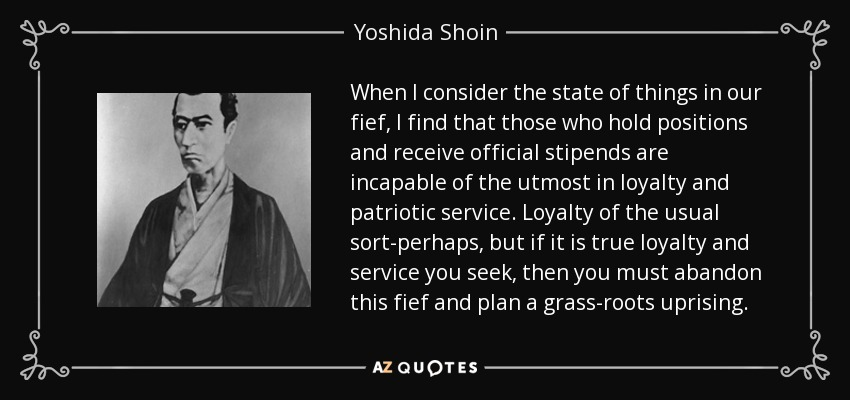 When I consider the state of things in our fief, I find that those who hold positions and receive official stipends are incapable of the utmost in loyalty and patriotic service. Loyalty of the usual sort-perhaps, but if it is true loyalty and service you seek, then you must abandon this fief and plan a grass-roots uprising. - Yoshida Shoin