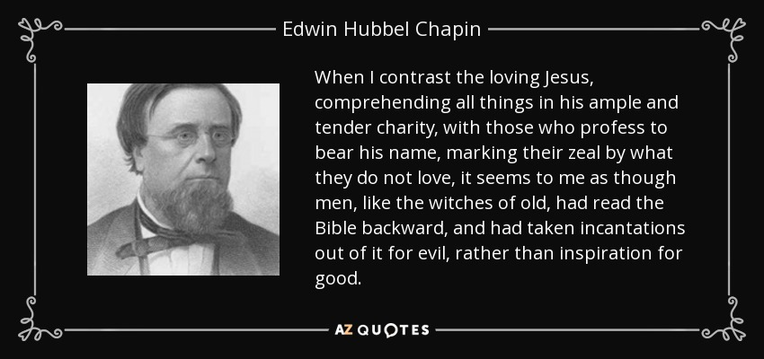 When I contrast the loving Jesus, comprehending all things in his ample and tender charity, with those who profess to bear his name, marking their zeal by what they do not love, it seems to me as though men, like the witches of old, had read the Bible backward, and had taken incantations out of it for evil, rather than inspiration for good. - Edwin Hubbel Chapin