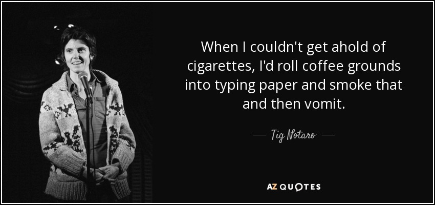 When I couldn't get ahold of cigarettes, I'd roll coffee grounds into typing paper and smoke that and then vomit. - Tig Notaro