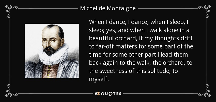 When I dance, I dance; when I sleep, I sleep; yes, and when I walk alone in a beautiful orchard, if my thoughts drift to far-off matters for some part of the time for some other part I lead them back again to the walk, the orchard, to the sweetness of this solitude, to myself. - Michel de Montaigne
