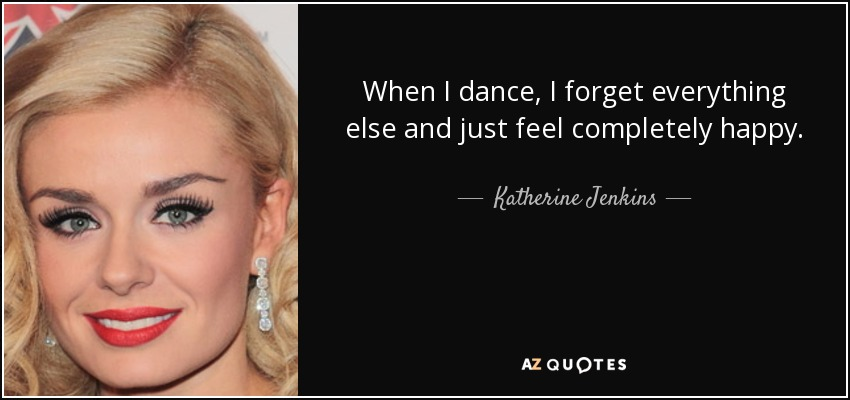 When I dance, I forget everything else and just feel completely happy. - Katherine Jenkins
