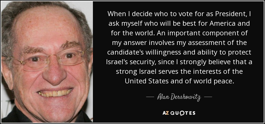When I decide who to vote for as President, I ask myself who will be best for America and for the world. An important component of my answer involves my assessment of the candidate's willingness and ability to protect Israel's security, since I strongly believe that a strong Israel serves the interests of the United States and of world peace. - Alan Dershowitz
