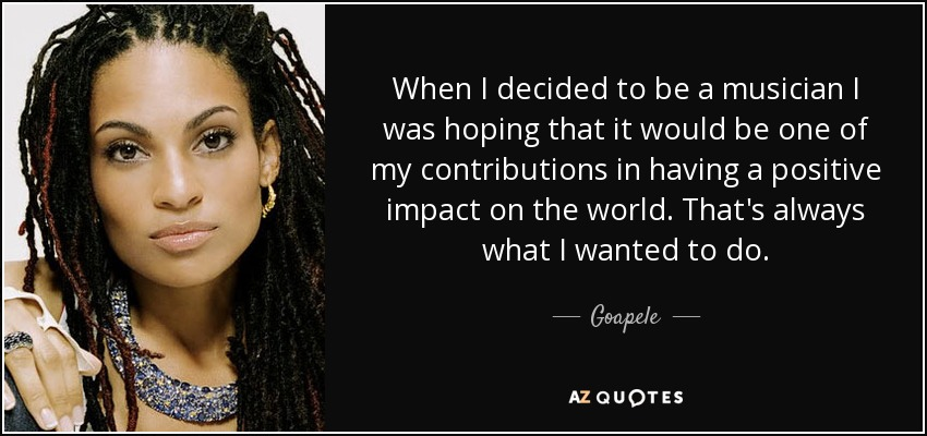 When I decided to be a musician I was hoping that it would be one of my contributions in having a positive impact on the world. That's always what I wanted to do. - Goapele