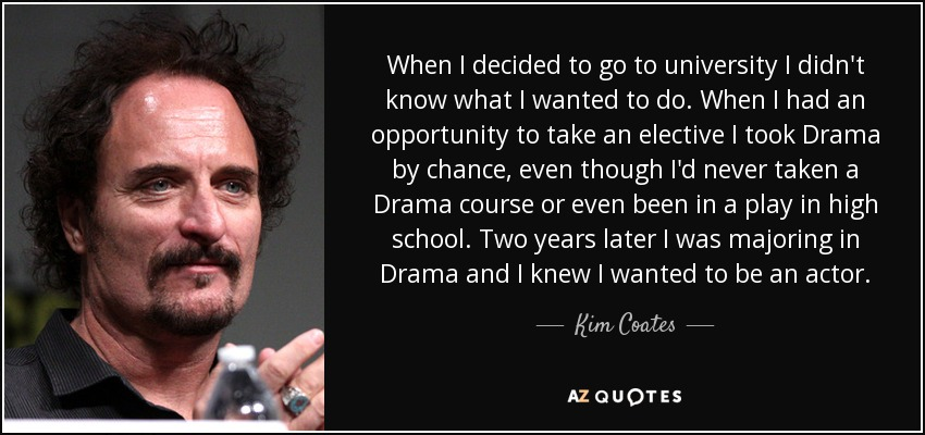 When I decided to go to university I didn't know what I wanted to do. When I had an opportunity to take an elective I took Drama by chance, even though I'd never taken a Drama course or even been in a play in high school. Two years later I was majoring in Drama and I knew I wanted to be an actor. - Kim Coates