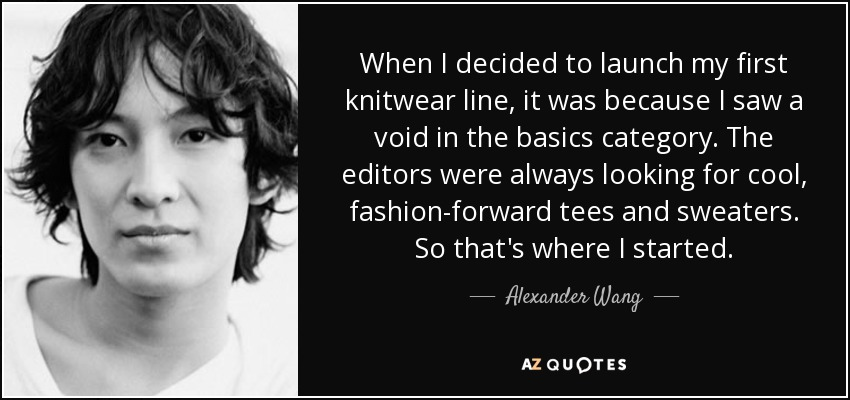 When I decided to launch my first knitwear line, it was because I saw a void in the basics category. The editors were always looking for cool, fashion-forward tees and sweaters. So that's where I started. - Alexander Wang