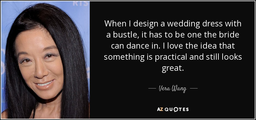 When I design a wedding dress with a bustle, it has to be one the bride can dance in. I love the idea that something is practical and still looks great. - Vera Wang