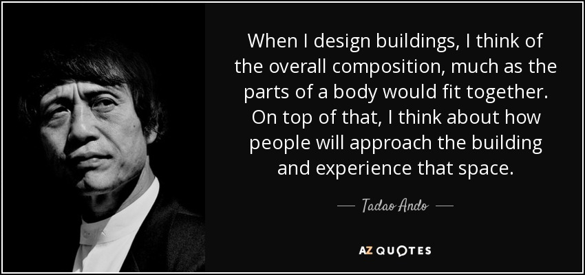 When I design buildings, I think of the overall composition, much as the parts of a body would fit together. On top of that, I think about how people will approach the building and experience that space. - Tadao Ando