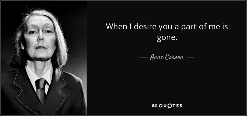 When I desire you a part of me is gone. - Anne Carson