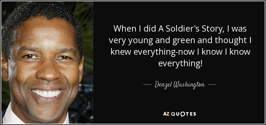 When I did A Soldier's Story, I was very young and green and thought I knew everything-now I know I know everything! - Denzel Washington