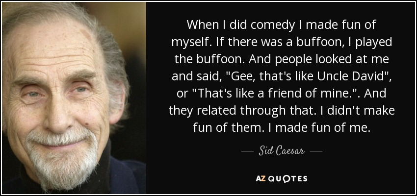 When I did comedy I made fun of myself. If there was a buffoon, I played the buffoon. And people looked at me and said,